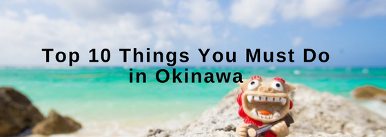 Top 10 Things You Must Do in Okinawa