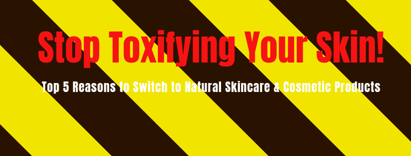 Stop Toxifying Your Skin! Switch to Natural Skincare